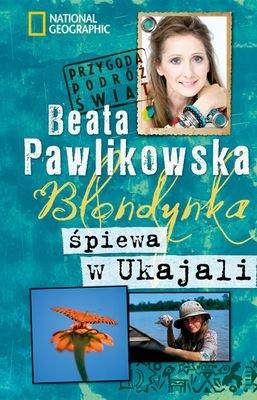 Blondynka Śpiewa W Ukajali Wyd.2012 - Beata Pawlikowska [KSIĄŻKA] - Beata Pawlikowska