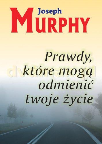 Prawdy, które mogą odmienić twoje życie - Joseph Murphy [KSIĄŻKA] - Joseph Murphy