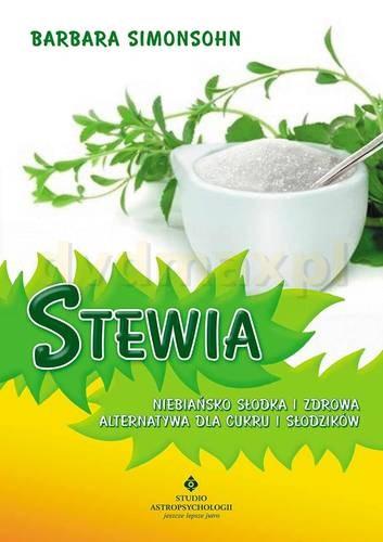Stewia niebiańsko słodka i zdrowa alternatywa dla cukru i słodzików - Barbara Simonsohn [KSIĄŻKA] - Barbara Simonsohn