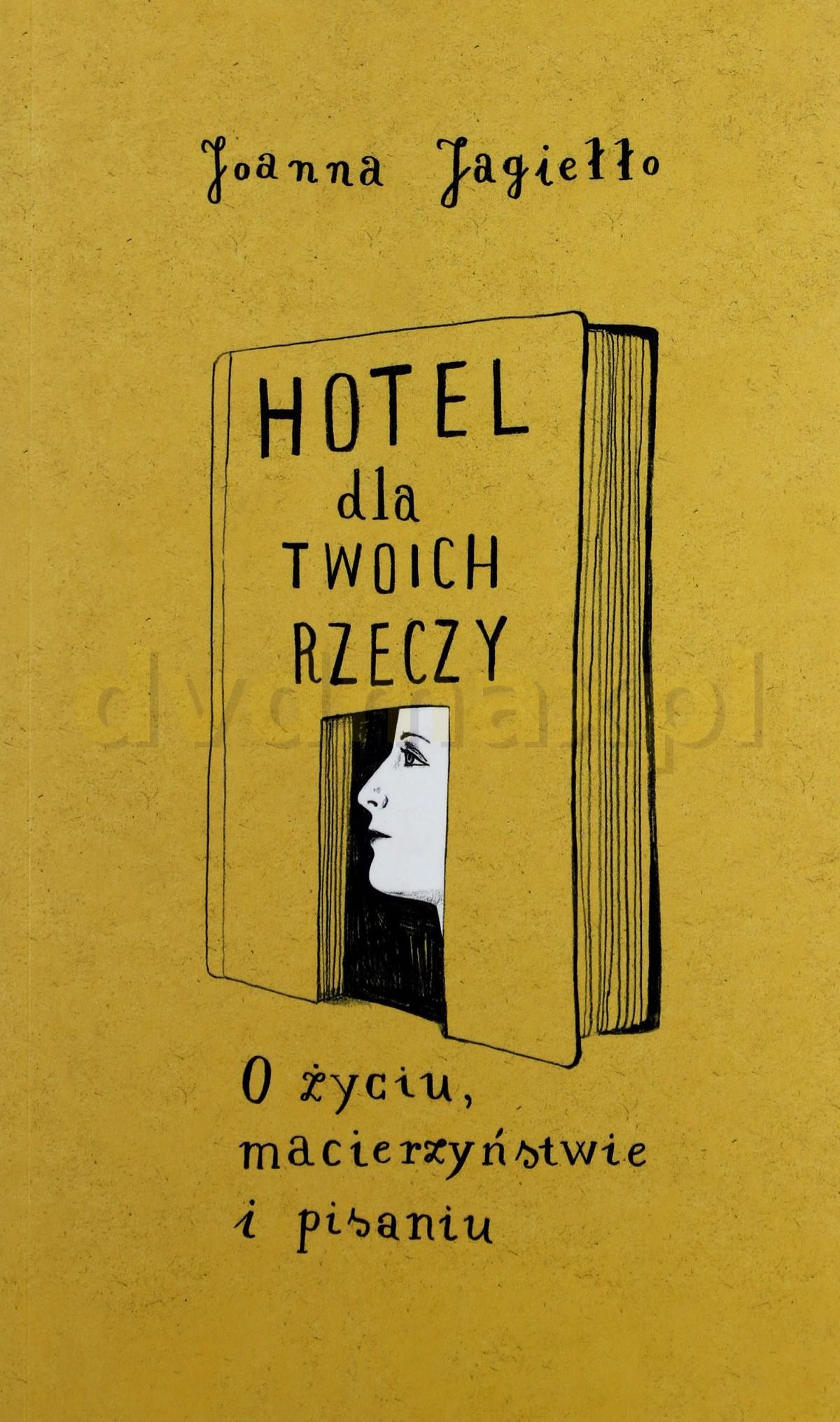 Hotel Dla Twoich Rzeczy O Życiu Macierzyństwie I Pisaniu - Joanna Jagiełło [KSIĄŻKA] - Joanna Jagiełło
