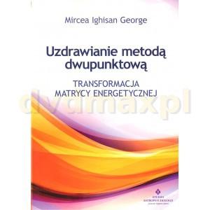 Uzdrawianie metodą dwupunktową. Transformacja matrycy energetycznej - Mircea Ighisan George [KSIĄŻKA] - Mircea Ighisan George