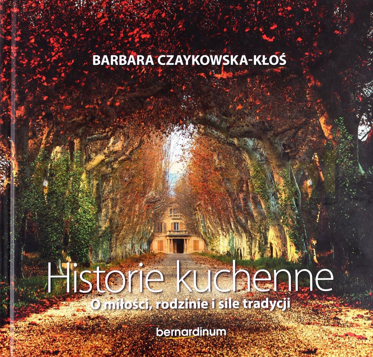Historie Kuchenne. O miłości, rodzinie i sile tradycji - Barbara Czaykowska-Kłoś (twarda) [KSIĄŻKA] - Barbara Czaykowska-Kłoś